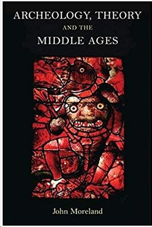 ARCHAEOLOGY, THEORY AND THE MIDDLE AGES