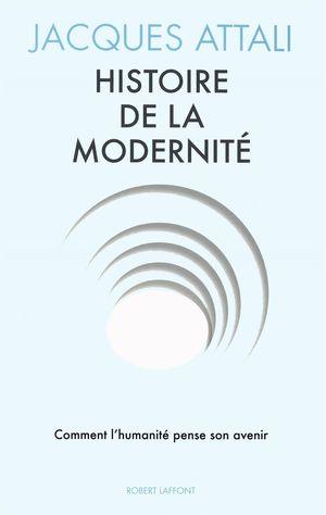 HISTOIRE DE LA MODERNITE: COMMENT L'HUMANITE PENSE SON AVENIR