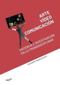 ARTE, VÍDEO Y COMUNICACIÓN: DOCENCIA E INVESTIGACIÓN EN LO TRANSDISCIPLINAR