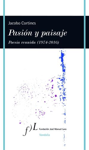 PASION Y PAISAJE (POESIA REUNIDA, 1974-2016)