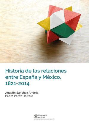 HISTORIA DE LAS RELACIONES ENTRE ESPAÑA Y MEXICO 1821-2014