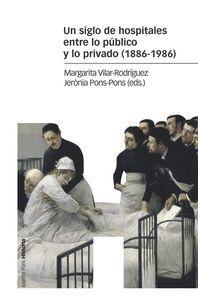UN SIGLO DE HOSPITALES ENTRE LO PÚBLICO Y LO PRIVADO (1886-1986)