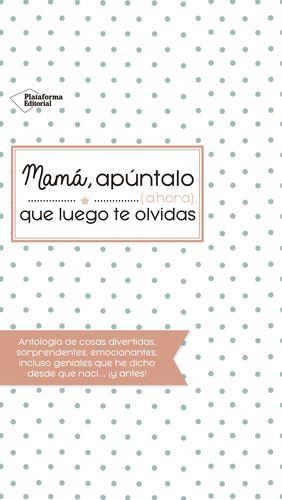 MAMÁ, APÚNTALO (AHORA) QUE LUEGO TE OLVIDAS