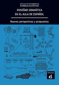 ENSEÑAR GRAMÁTICA EN EL AULA DE ESPAÑOL. NUEVAS PERSPECTIVAS Y PROPUESTAS