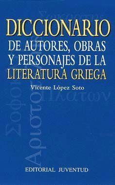 DICCIONARIO DE AUTORES, OBRAS Y PERSONAJES DE LITERATURA GRIEGA