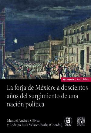 LA FORJA DE MÉXICO: A DOSCIENTOS AÑOS DEL SURGIMIENTO DE UNA NACIÓN POLÍTICA