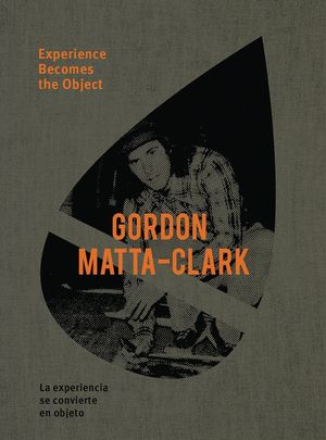 MATTA-CLARK GORDON: EXPERIENCE BECOMES THE OBJECT