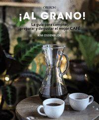 AL GRANO! LA GUÍA PARA COMPRAR, PREPARAR Y DEGUSTAR EL MEJOR CAFÉ