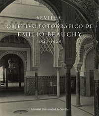 SEVILLA. OBJETIVO FOTOGRÁFICO DE EMILIO BEAUCHY 1847-1928