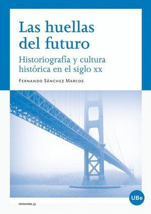 HUELLAS DEL FUTURO HISTORIOGRAFIA Y CULTURA HISTORICA EN EL SIGLO