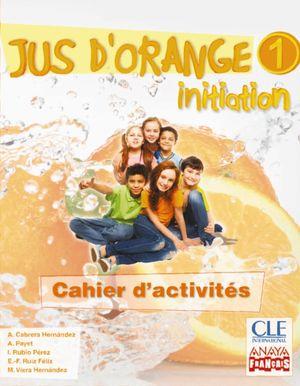 JUS D ' ORANGE 1. INITIATION. CAHIER D ' ACTIVITÉS.