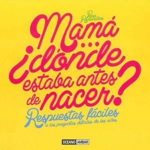 MAMA...+DONDE ESTABA ANTES DE NACER?