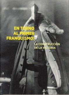 EN TORNO AL PRIMER FRANQUISMO: LA CONSTRUCCION DE LA VICTORIA