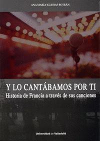 Y LO CANTABAMOS POR TI: HISTORIA DE FRANCIA A TRAVES CANCIONES