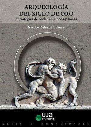 ARQUEOLOGÍA DEL SIGLO DE ORO. ESTRATEGIAS DE PODER EN ÚBEDA Y BAEZA
