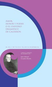 AMOR, HONOR Y PODER O EL UNIVERSO DRAMÁTICO DE CALDERÓN
