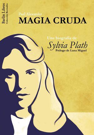 MAGIA CRUDA. UNA BIOGRAFÍA DE SYLVIA PLATH