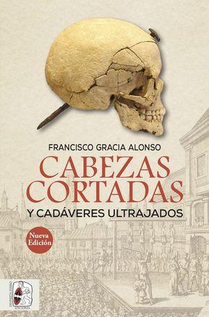 CABEZAS CORTADAS Y CADÁVERES ULTRAJADOS (2ª EDICIÓN)